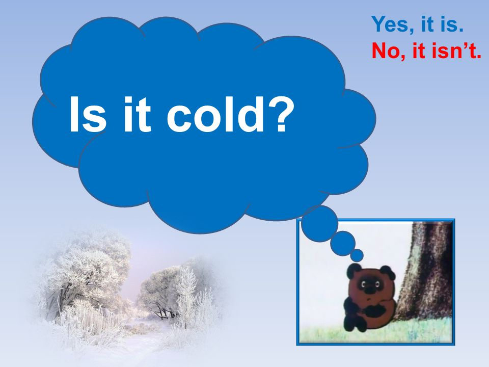 Yes, it is. No, it isn't. Is it cold