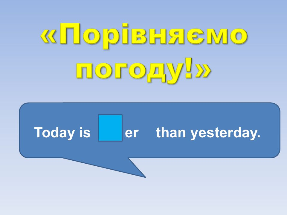 «Порівняємо погоду!» Today is er than yesterday.