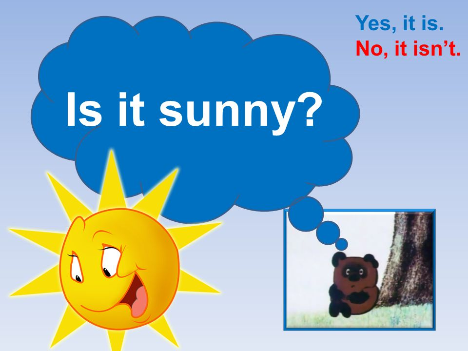 Yes, it is. No, it isn't. Is it sunny