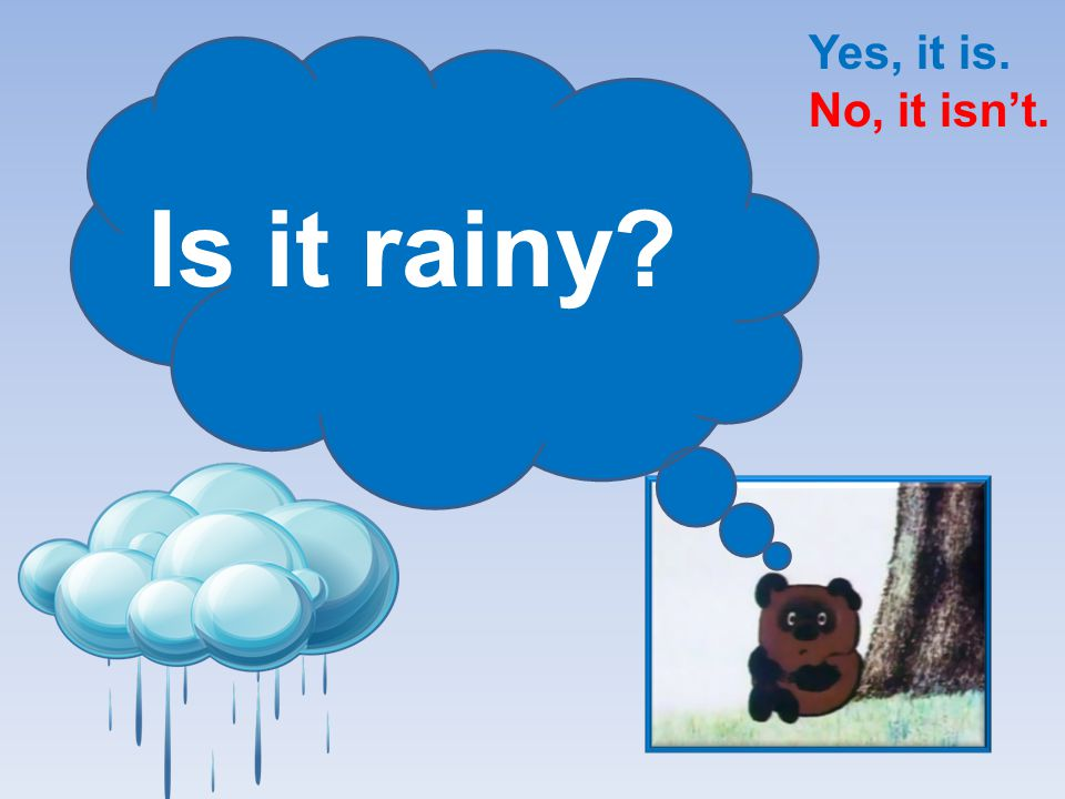 Yes, it is. No, it isn't. Is it rainy