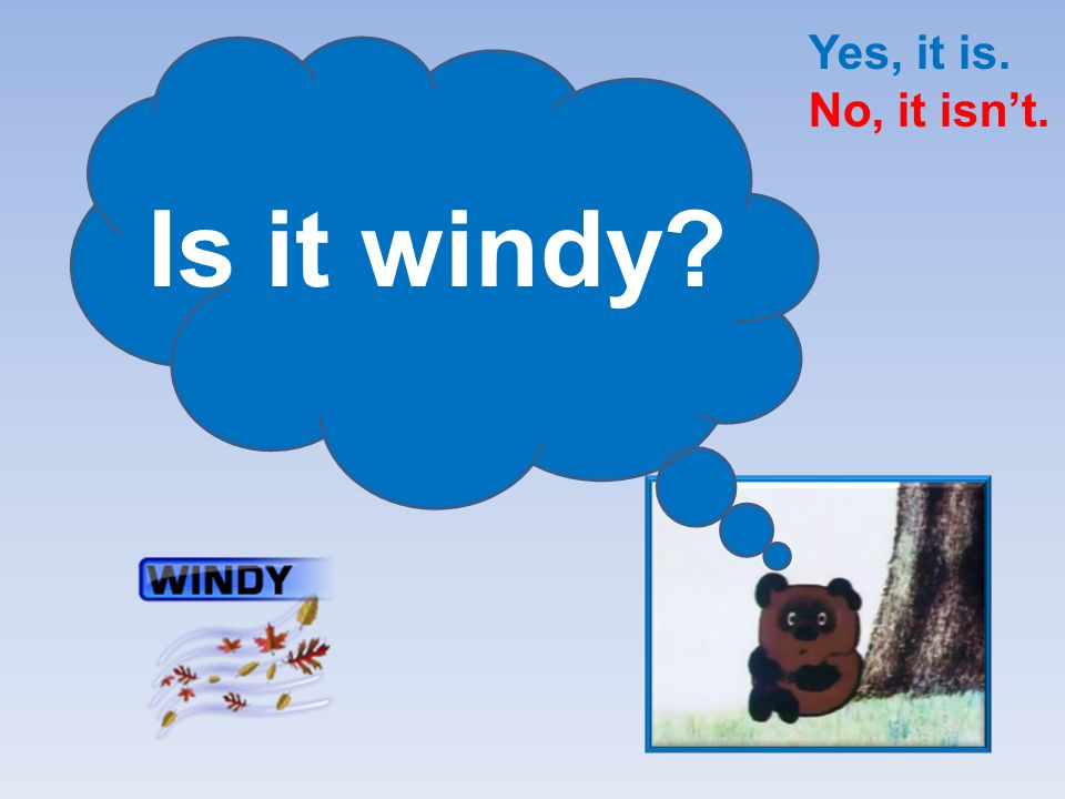 Yes, it is. No, it isn't. Is it windy