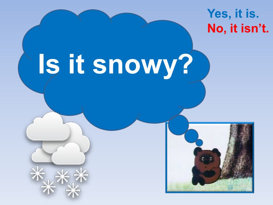 Yes, it is. No, it isn't. Is it snowy