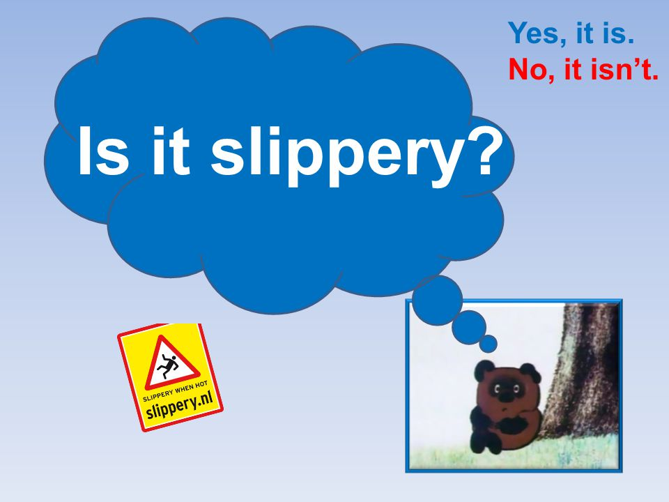 Yes, it is. No, it isn't. Is it slippery