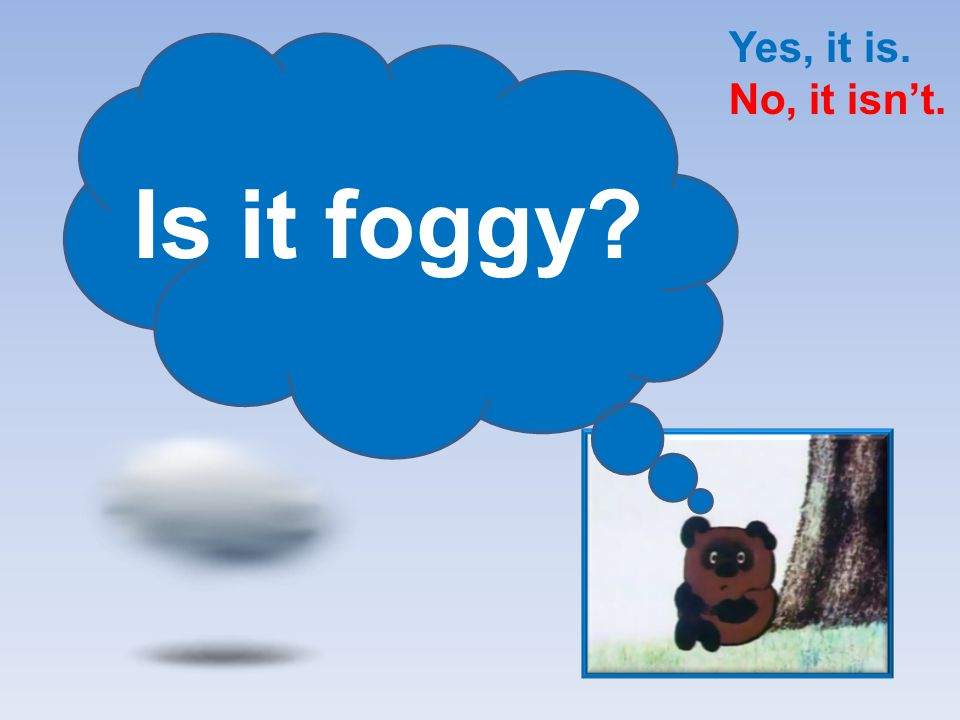 Yes, it is. No, it isn't. Is it foggy