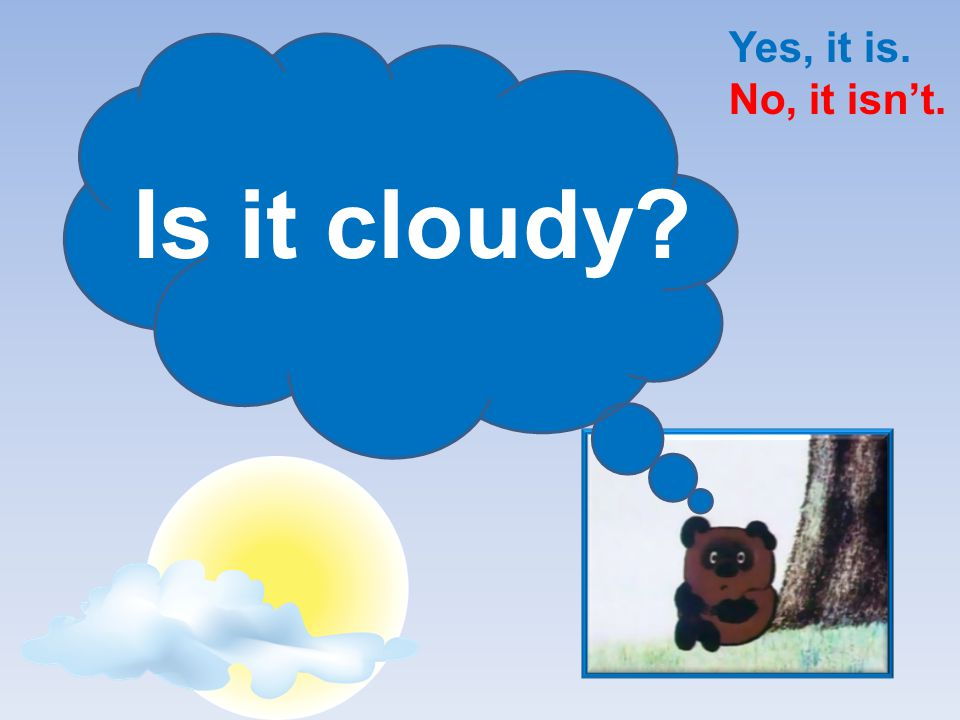 Yes, it is. No, it isn't. Is it cloudy