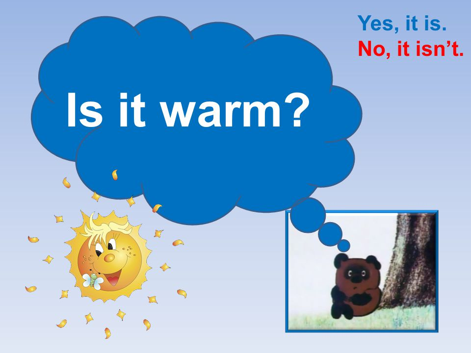 Yes, it is. No, it isn't. Is it warm