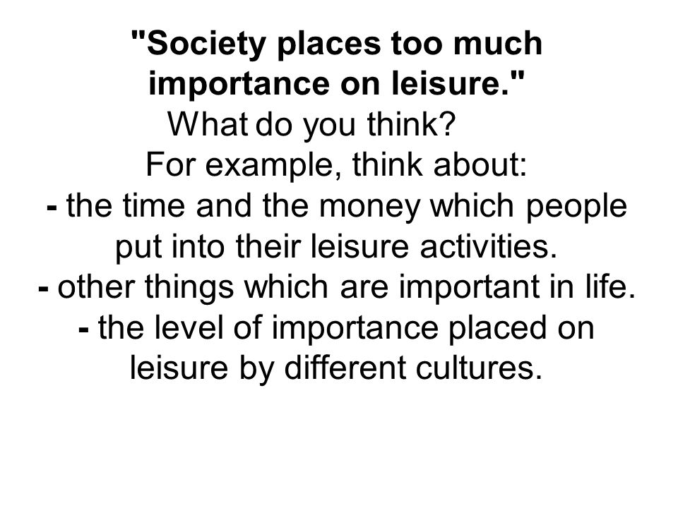 Society places too much importance on leisure. What do you think