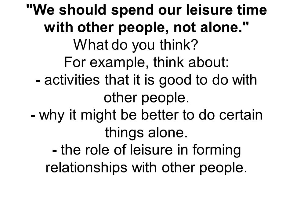 We should spend our leisure time with other people, not alone