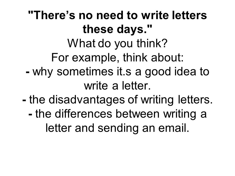 There's no need to write letters these days. What do you think