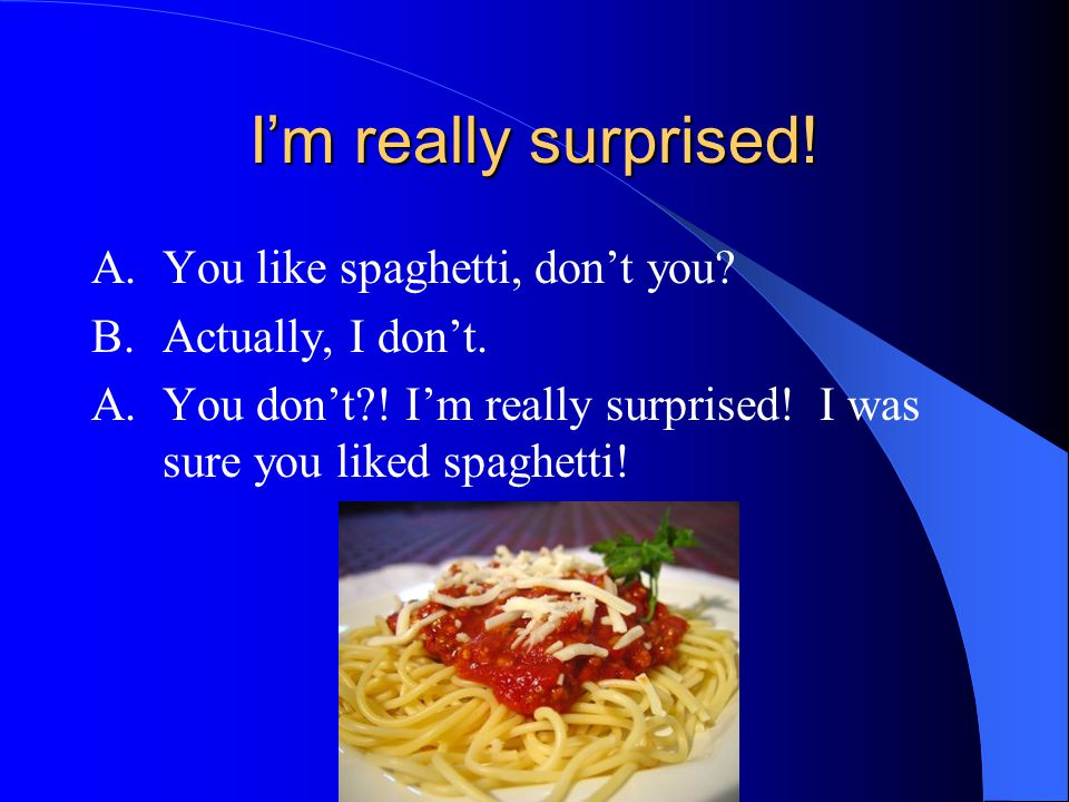 I'm really surprised! A. You like spaghetti, don't you