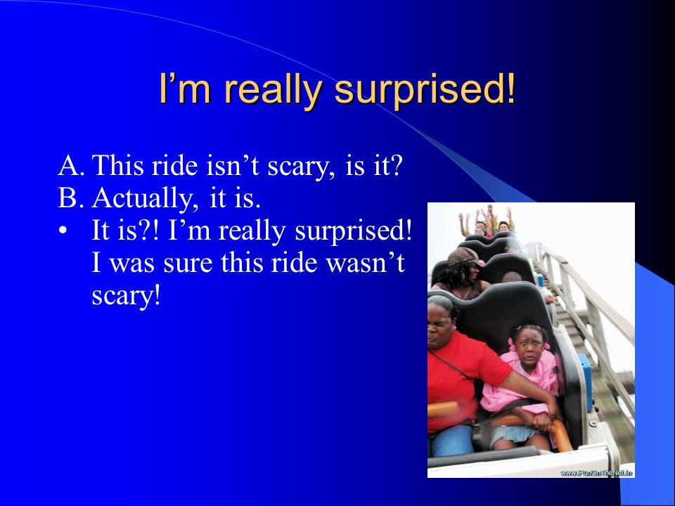 I'm really surprised! A. This ride isn't scary, is it