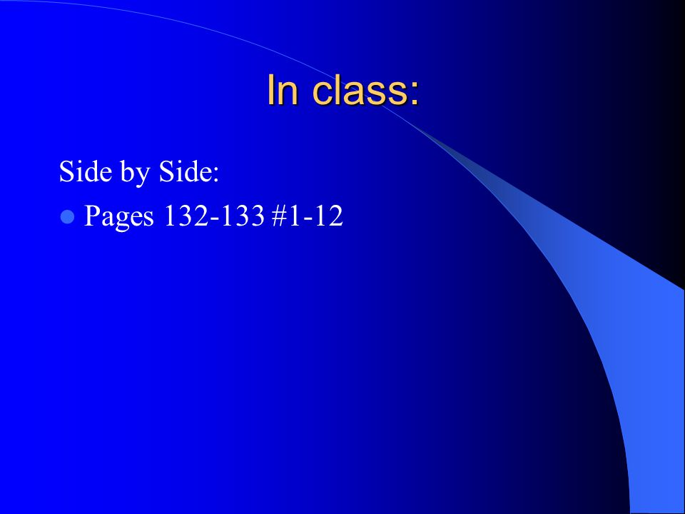 In class: Side by Side: Pages 132-133 #1-12