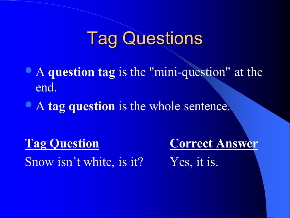 Tag Questions A question tag is the mini-question at the end.