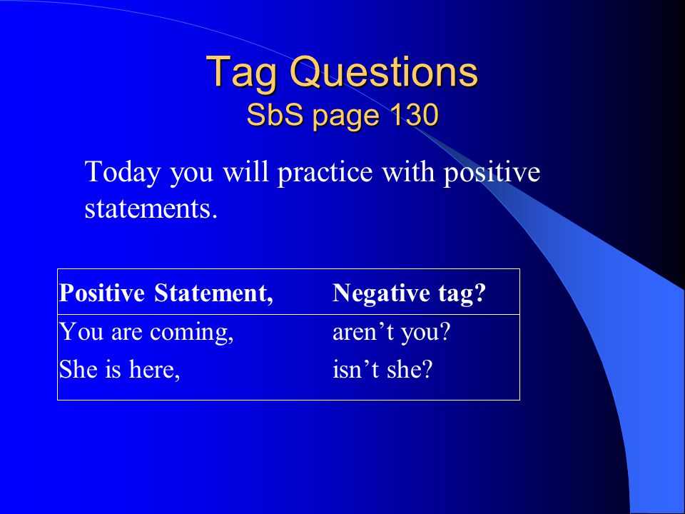 Tag Questions SbS page 130 Today you will practice with positive statements. Positive Statement, Negative tag