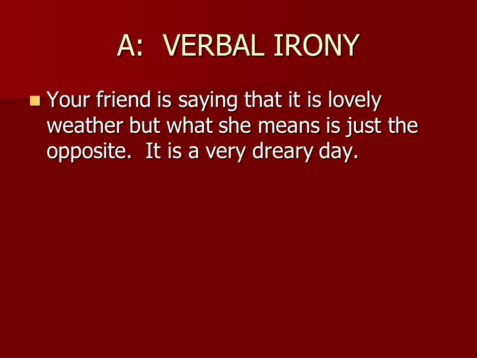 A: VERBAL IRONY Your friend is saying that it is lovely weather but what she means is just the opposite.