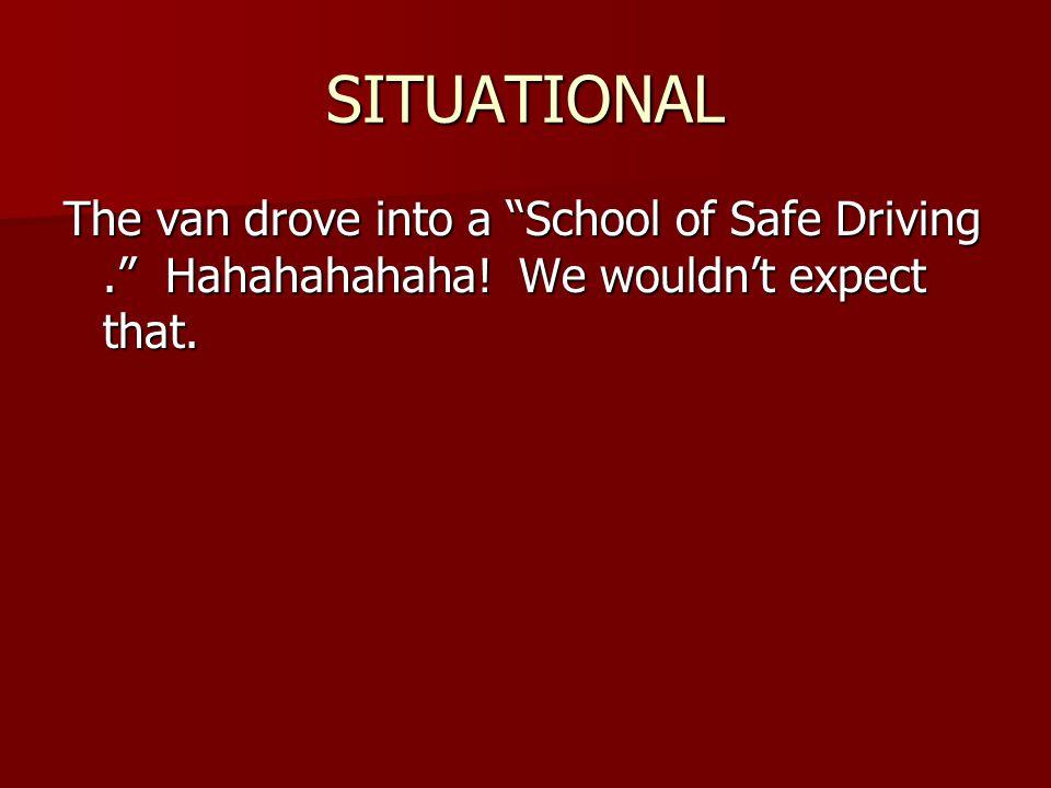 SITUATIONAL The van drove into a School of Safe Driving . Hahahahahaha.