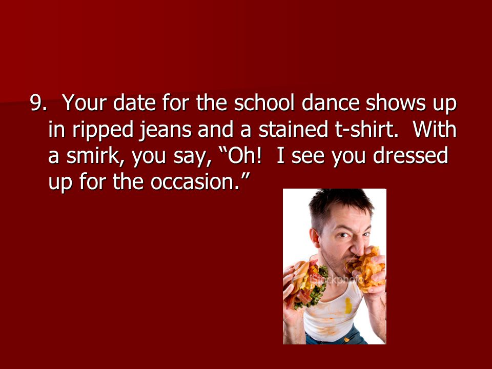 9. Your date for the school dance shows up in ripped jeans and a stained t-shirt.