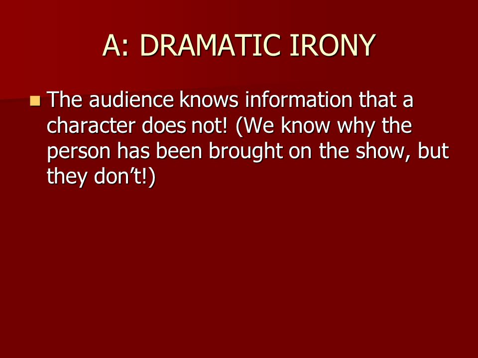 A: DRAMATIC IRONY The audience knows information that a character does not.