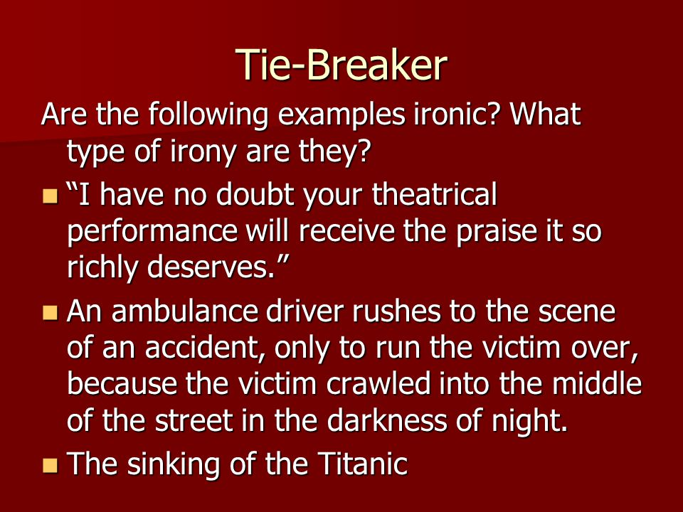 Tie-Breaker Are the following examples ironic What type of irony are they