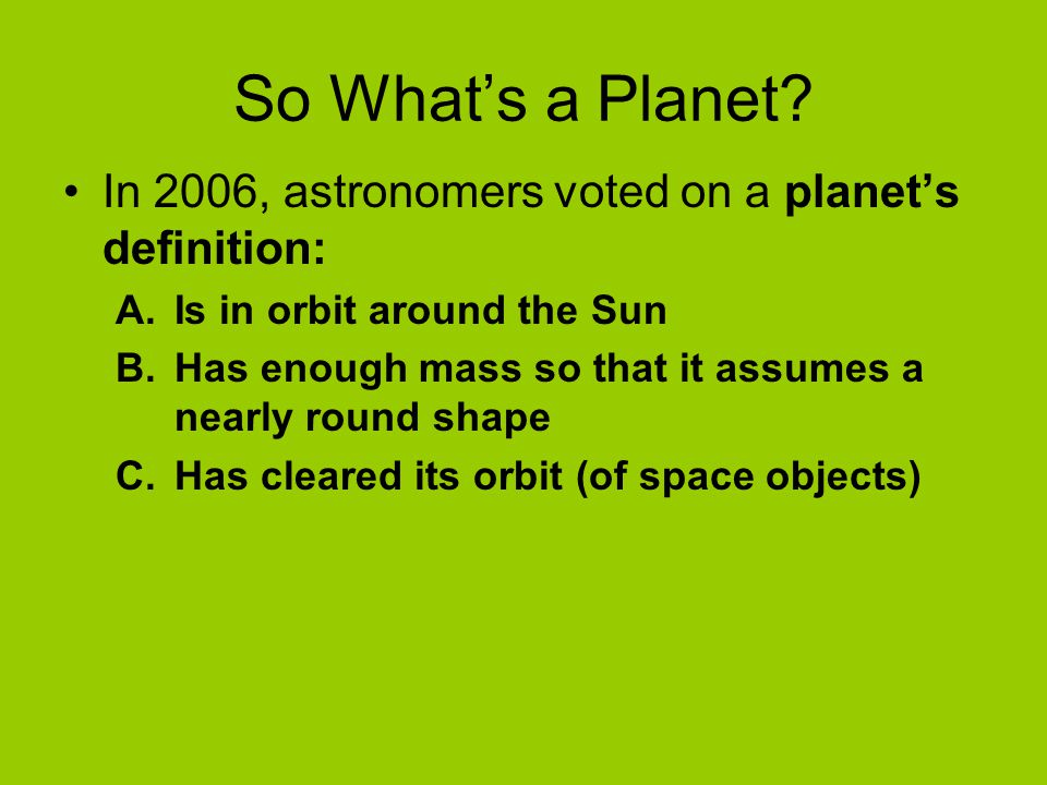 So What's a Planet In 2006, astronomers voted on a planet's definition: Is in orbit around the Sun.
