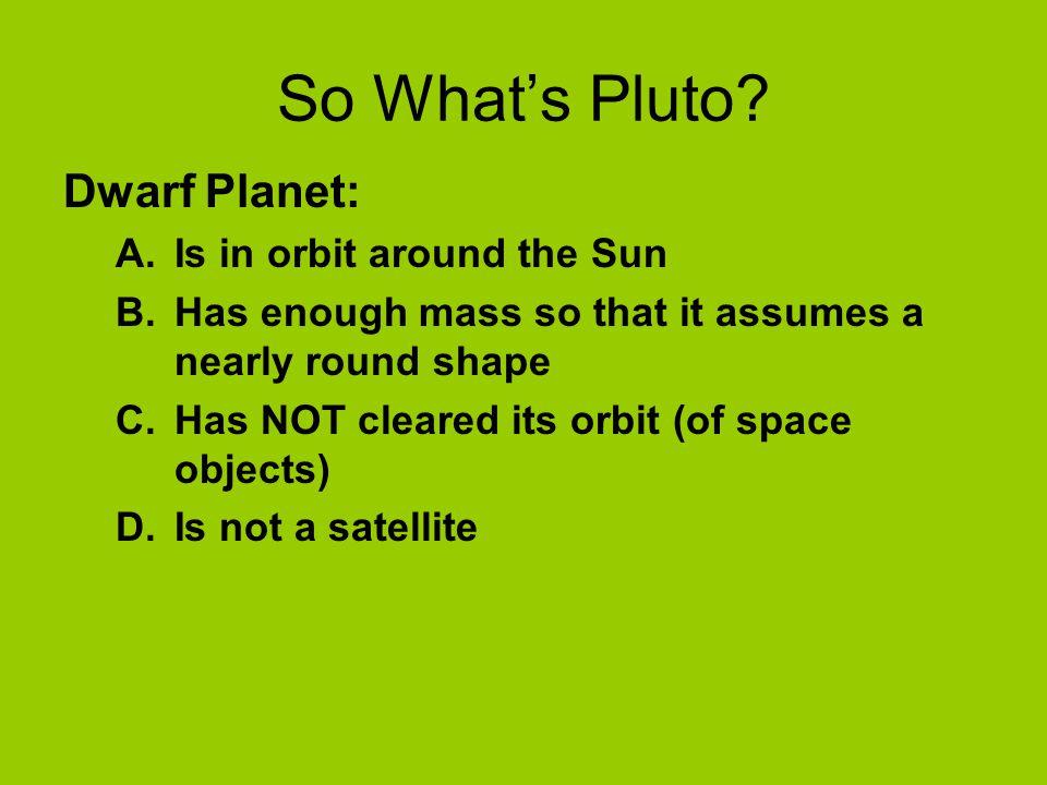 So What's Pluto Dwarf Planet: Is in orbit around the Sun