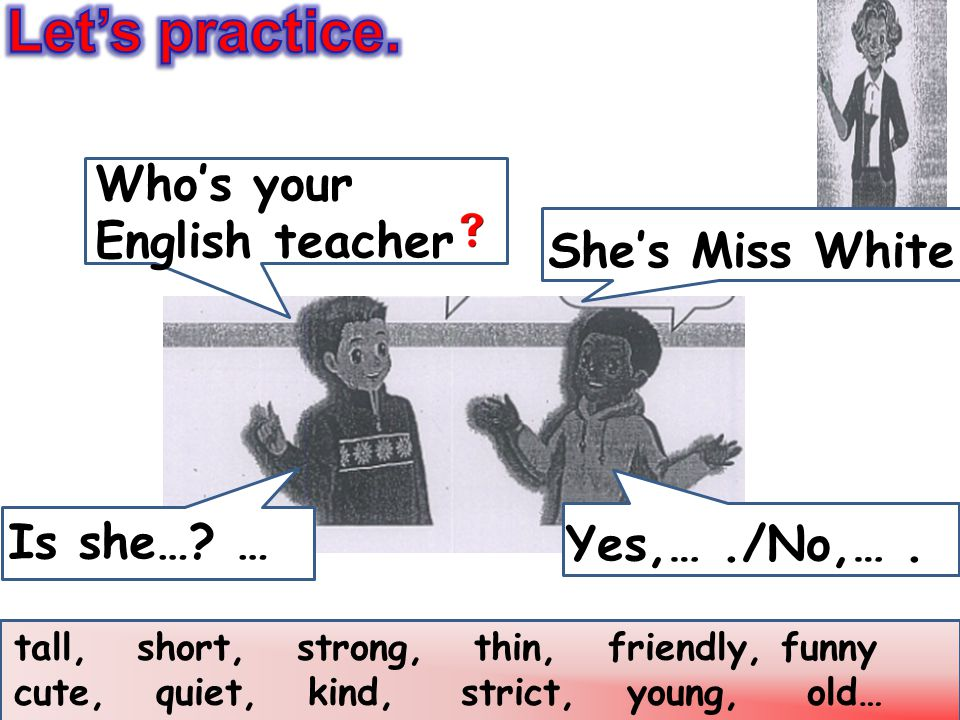 Let's practice. Who's your English teacher She's Miss White.