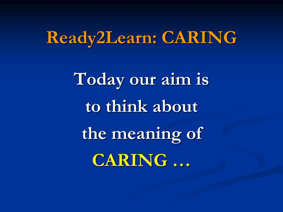 Today our aim is to think about the meaning of CARING …