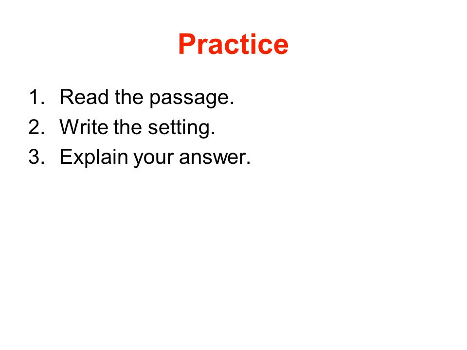 Practice Read the passage. Write the setting. Explain your answer.