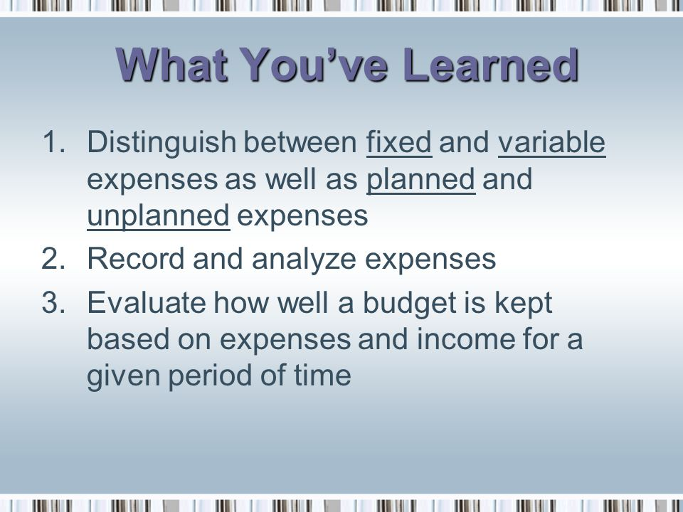 What You've Learned Distinguish between fixed and variable expenses as well as planned and unplanned expenses.