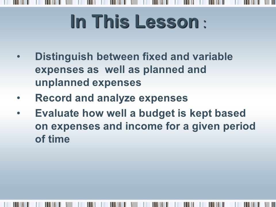 In This Lesson : Distinguish between fixed and variable expenses as well as planned and unplanned expenses.