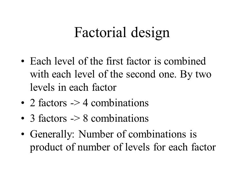 Factorial design Each level of the first factor is combined with each level of the second one. By two levels in each factor.