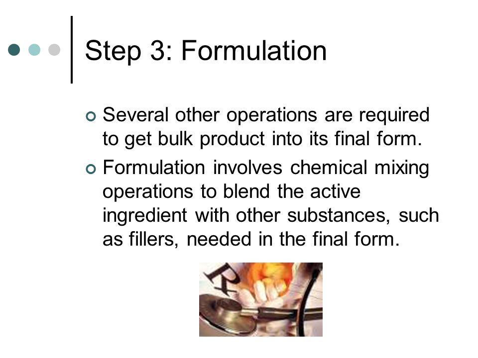Step 3: Formulation Several other operations are required to get bulk product into its final form.