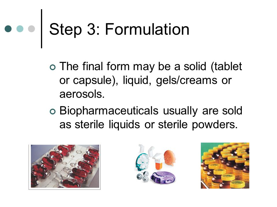 Step 3: Formulation The final form may be a solid (tablet or capsule), liquid, gels/creams or aerosols.