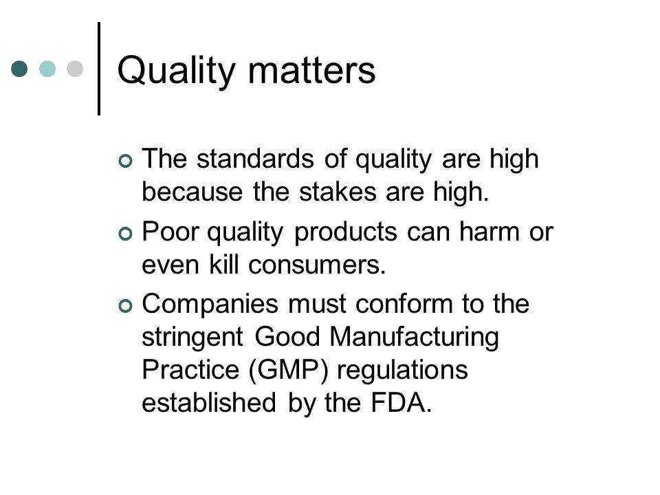 Quality matters The standards of quality are high because the stakes are high. Poor quality products can harm or even kill consumers.