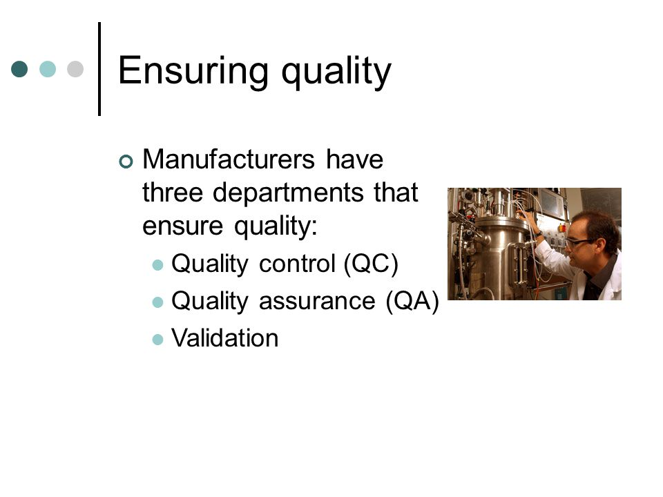 Ensuring quality Manufacturers have three departments that ensure quality: Quality control (QC) Quality assurance (QA)