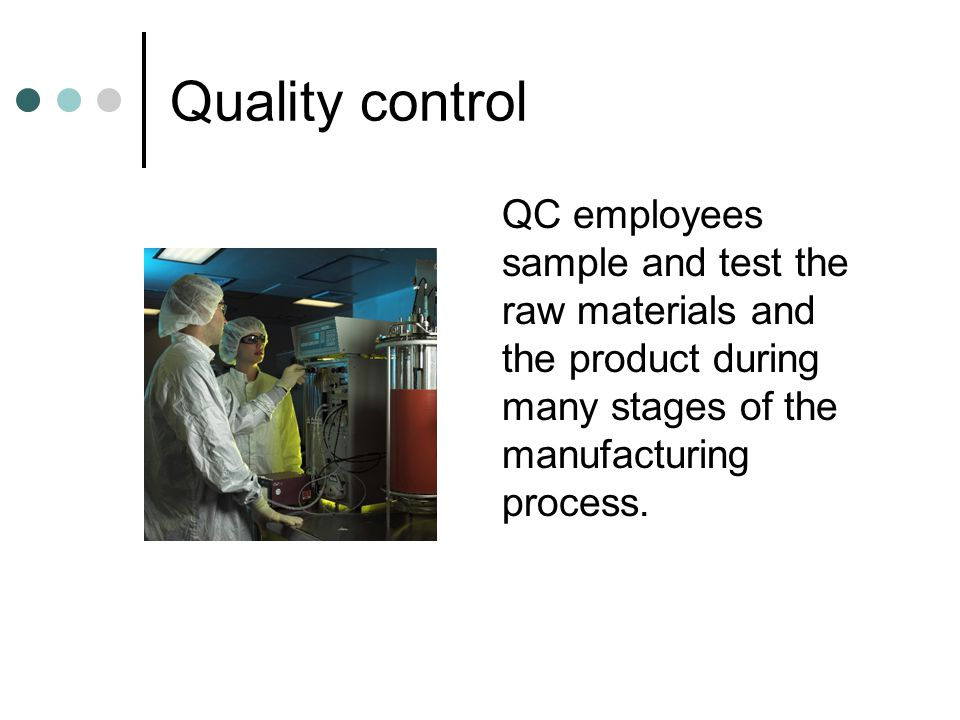 Quality control QC employees sample and test the raw materials and the product during many stages of the manufacturing process.