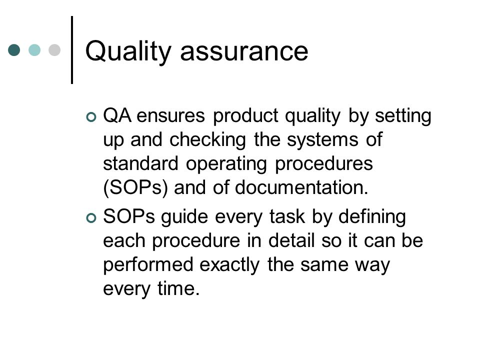 Quality assurance QA ensures product quality by setting up and checking the systems of standard operating procedures (SOPs) and of documentation.
