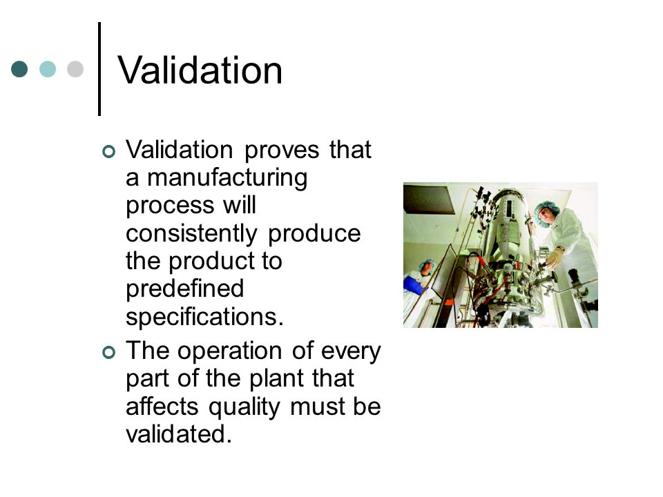 Validation Validation proves that a manufacturing process will consistently produce the product to predefined specifications.