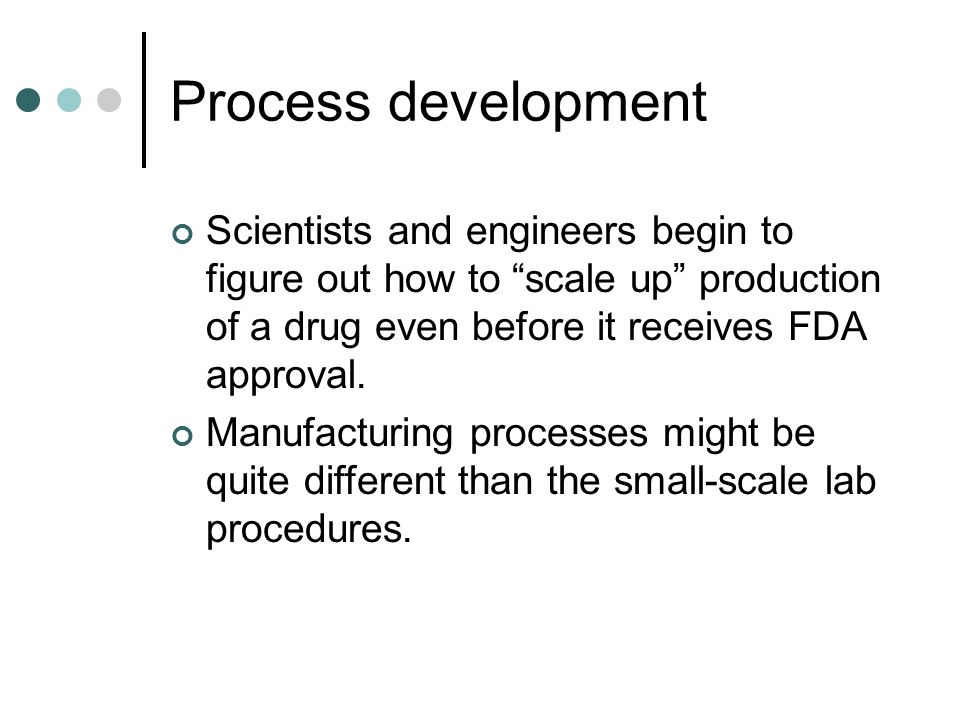 Process development Scientists and engineers begin to figure out how to scale up production of a drug even before it receives FDA approval.