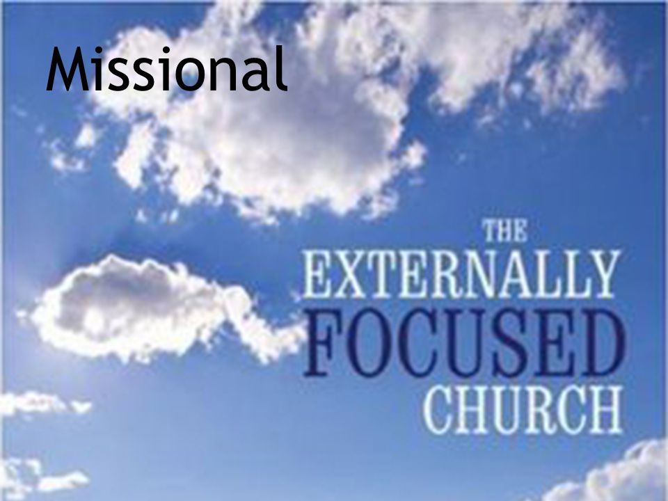 Missional A key aspect of being missional —see Reggie McNeal's writings, also The Externally Focused Church