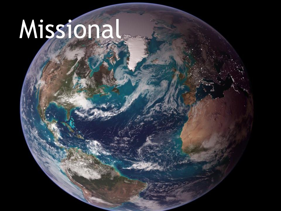 Missional Missional—shifting from a church view to a Kingdom of God view.