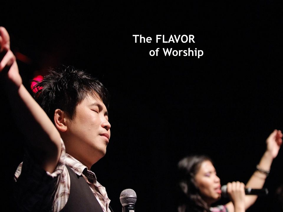 The FLAVOR of Worship Implications—a new way to do church Does the flavor of worship change