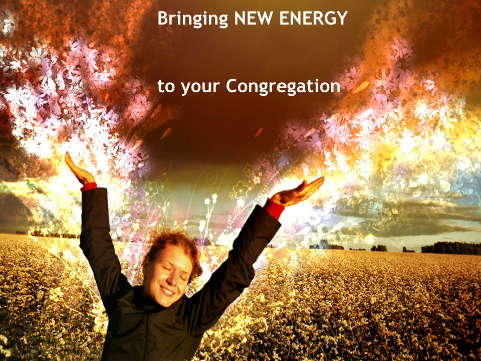 Bringing NEW ENERGY to your Congregation