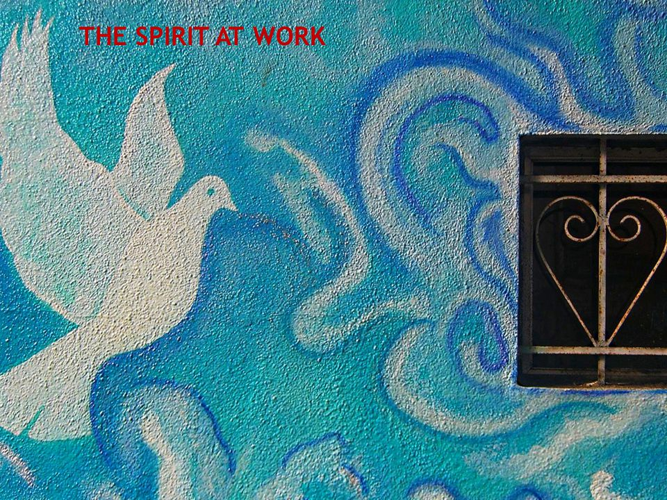 THE SPIRIT AT WORK The Holy Spirit can work in new ways