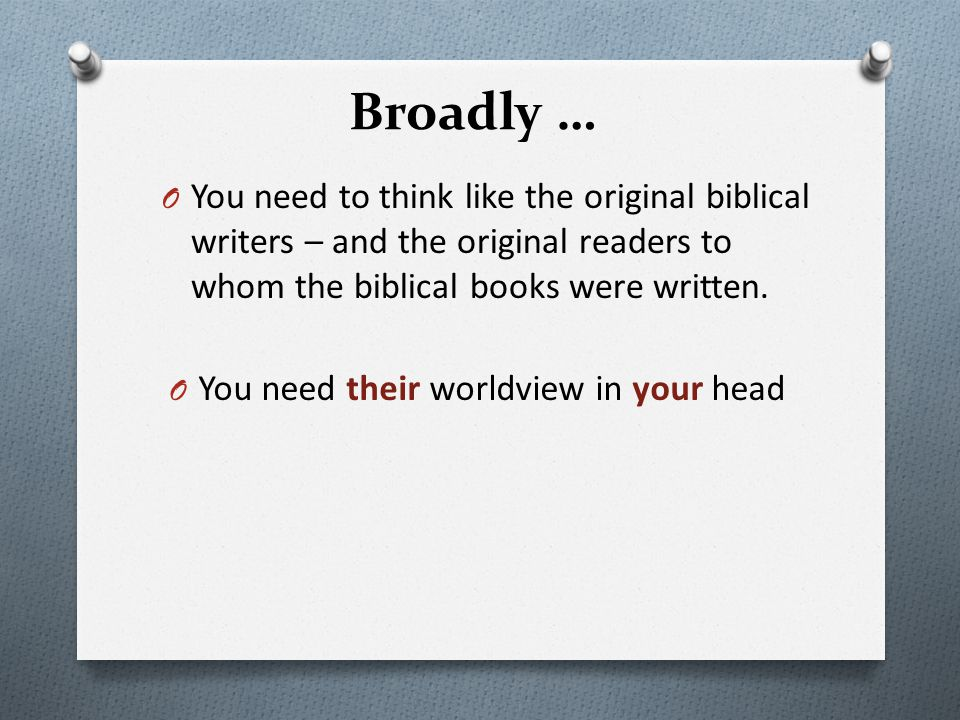 Broadly … You need to think like the original biblical writers – and the original readers to whom the biblical books were written.