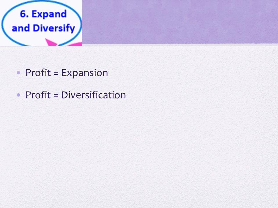 Profit = Expansion Profit = Diversification
