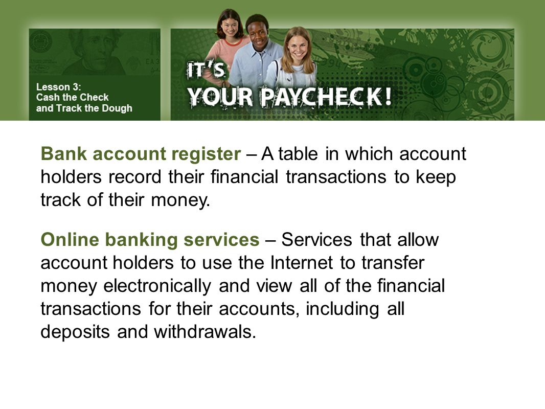 Bank account register – A table in which account holders record their financial transactions to keep track of their money.