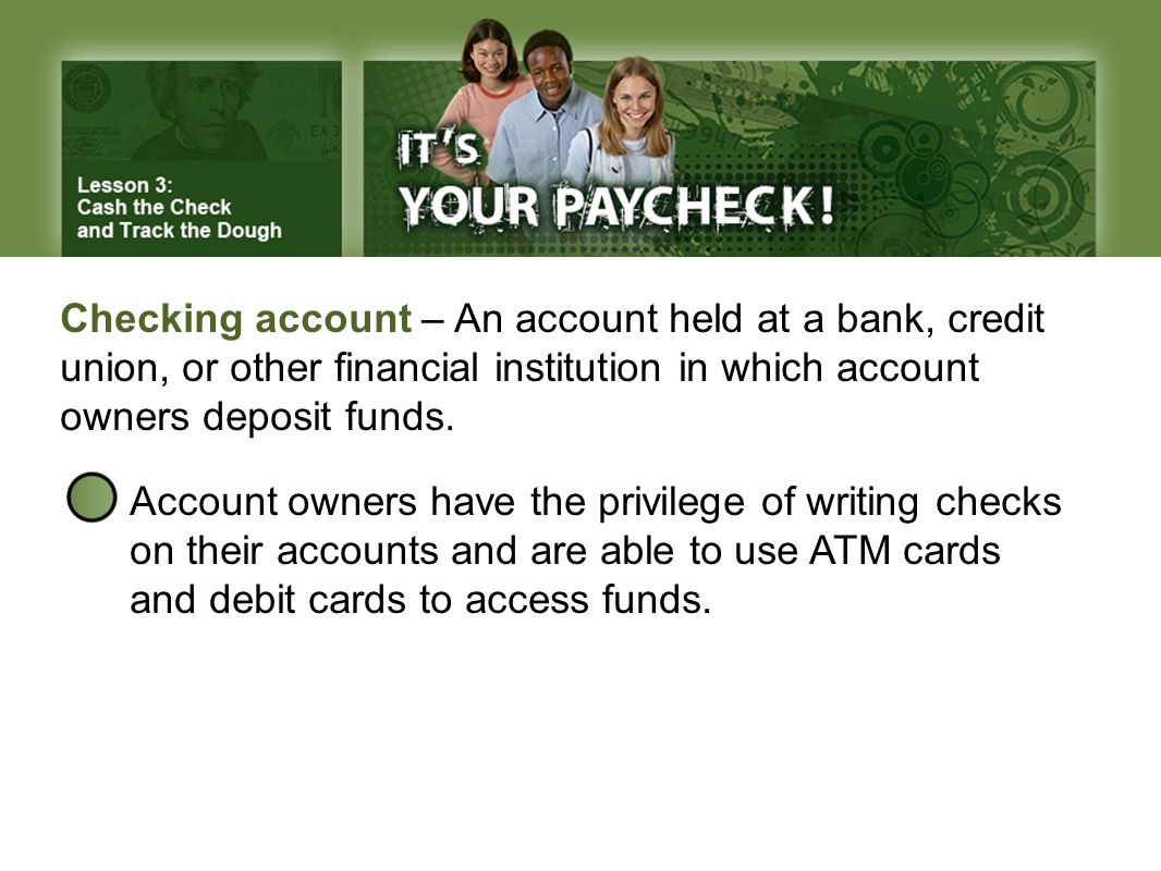 Checking account – An account held at a bank, credit union, or other financial institution in which account owners deposit funds.