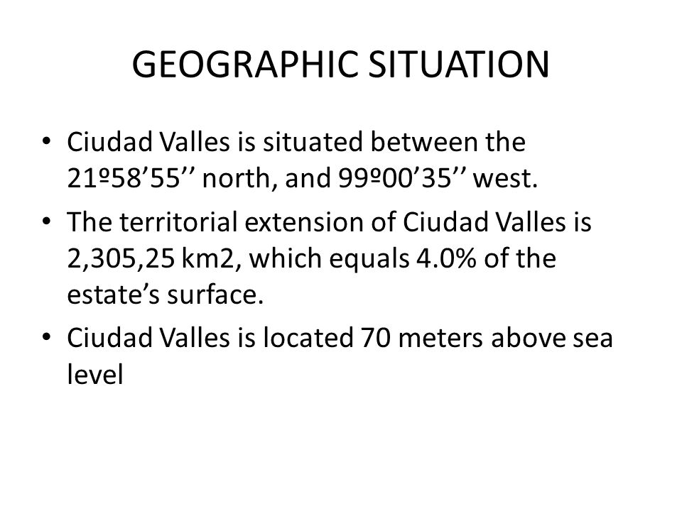 GEOGRAPHIC SITUATION Ciudad Valles is situated between the 21º58'55'' north, and 99º00'35'' west.