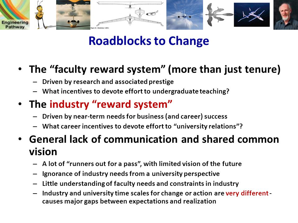 Roadblocks to Change The faculty reward system (more than just tenure) Driven by research and associated prestige.